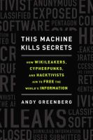 This machine kills secrets : how WikiLeakers, cypherpunks, and hacktivists aim to free the world's information