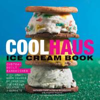 The coolhaus cookbook : custom-built sandwiches with crazy-good combos of cookies, ice creams, gelatos & sorbets