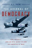 The arsenal of democracy : FDR, Ford Motor Company, and their epic quest to arm an America at war