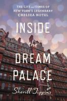 Inside the Dream Palace : the life and times of New York's legendary Chelsea Hotel