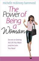 The Power of Being a Woman : Secrets to Getting the Life You Want and the Love You Need