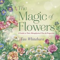 The magic of flowers : a guide to their metaphysical uses & properties