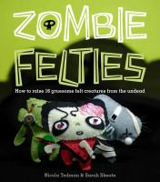 Zombie felties : how to raise 16 gruesome felt creatures from the undead