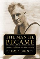 The man he became : how FDR defied polio to win the presidency