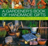 A gardener's book of handmade gifts : how to grow and make delightful presents for and from the garden : 20 charming practical ideas shown in 120 stunning evocative photographs