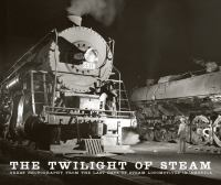 The twilight of steam : great photography from the last days of steam locomotives in America