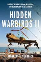 Hidden warbirds II : more epic stories of finding, recovering, and rebuilding WWII's lost aircraft