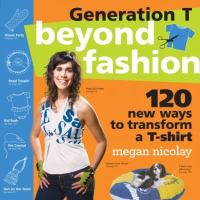 Generation T : beyond fashion : 120 new ways to transform a t-shirt
