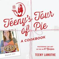 Teeny's tour of pie : a cookbook : mastering the art of pie in 67 recipes