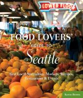 Food lovers' guide to Seattle : best local specialties, markets, recipes, restaurants, & events