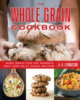 The whole grain cookbook : wheat, barley, oats, rye, amaranth, spelt, corn, millet, quinoa, and more