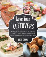 Love your leftovers : through savvy meal planning turn classic main dishes into more than 100 delicious recipes