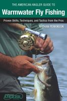 The American Angler guide to warmwater fly fishing : proven skills, techniques, and tactics from the pros