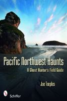 Pacific Northwest haunts :   a ghost hunter's field guide