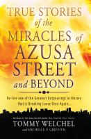 True stories of the miracles of Azusa Street and beyond : re-live one of the greatest outpourings in history that is breaking loose once again--