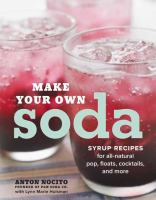 Make your own soda : syrup recipes for all-natural pop, floats, cocktails and more