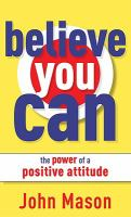 Believe you can : the power of a positive attitude