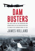 Dam busters : the true story of the inventors and airmen who led the devastating raid to smash the German dams in 1943