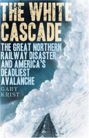 The white cascade : the Great Northern Railway disaster and America's deadliest avalanche