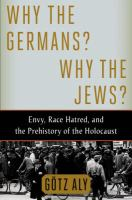 Why the Germans? Why the Jews? : envy, race hatred, and the prehistory of the Holocaust
