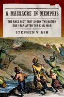 A massacre in Memphis : the race riot that shook the nation one year after the Civil War