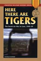 Here there are tigers : the secret air war in Laos, 1968-69