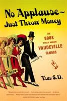 No Applause--just Throw Money : The Book That Made Vaudeville Famous