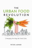 The urban food revolution : changing the way we feed cities