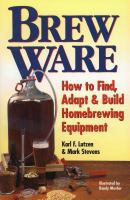 Brew ware : how to find, adapt & build homebrewing equipment
