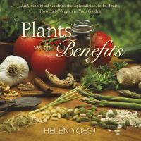 Plants with benefits : an uninhibited guide to the aphrodisiac herbs, fruits, flowers & veggies in your garden