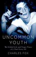 Uncommon youth : the gilded life and tragic times of J. Paul Getty III