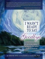 I wasn't ready to say goodbye : a companion workbook for surviving, coping, and healing after the sudden death of a loved one : workbook