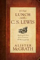 If I had lunch with C. S. Lewis : exploring the ideas of C. S. Lewis on the meaning of life