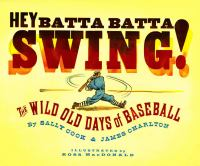 Hey batta batta swing! : the wild old days of baseball