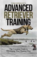 Tom Dokken's advanced retriever training : the complete guide to developing your hunting dogs.