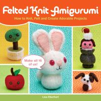 Felted knit amigurumi : how to knit, felt and create adorable projects