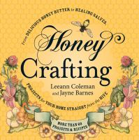 Honey Crafting : From Delicious Honey Butter to Healing Salves, Projects for Your Home Straight from the Hive
