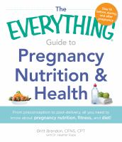 The Everything Guide to Pregnancy Nutrition & Health : From preconception to post-delivery, all you need to know about pregnancy nutrition, fitness, and diet!