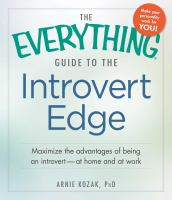 The everything guide to the introvert edge : maximize the advantages of being an introvert at home and at work