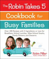 The Robin Takes 5 Cookbook for Busy Families : Over 200 Recipes With 5 Ingredients or Less for Breakfasts, School Lunches, After-school Snacks, Family Dinners and Desserts