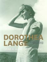Dorothea Lange, grab a hunk of lightning : her lifetime in photography