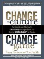 Change the culture, change the game the breakthrough strategy for energizing your organization and creating accountability for results