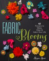 Fabric blooms : 42 flowers to make, wear & adorn your life