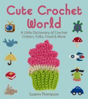 Cute Crochet World : A Little Dictionary of Crochet Critters, Folks, Food & More