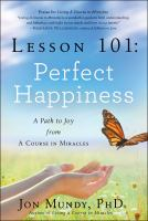 Lesson 101 : perfect happiness : a path to joy from a Course in miracles