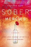 Sober mercies : how love caught up with a christian drunk