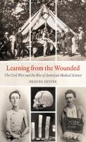 Learning from the Wounded : The Civil War and the Rise of American Medical Science
