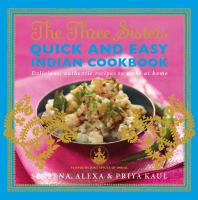 The Three Sisters Quick and Easy Indian Cookbook : Delicious, Authentic and Easy Recipes to Make at Home