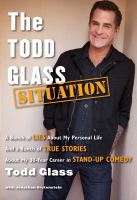 The Todd Glass situation : a bunch of lies about my personal life and a bunch of true stories about my 30-year career in standup comedy
