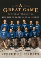 A great game : the forgotten Leafs and the rise of professional hockey